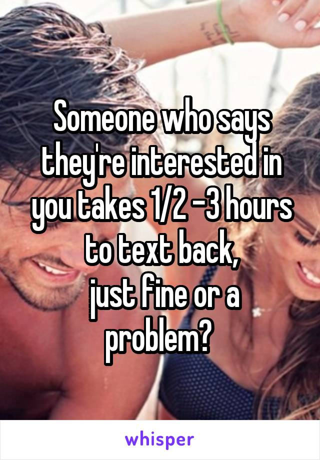 Someone who says they're interested in you takes 1/2 -3 hours to text back,  just fine or a problem?