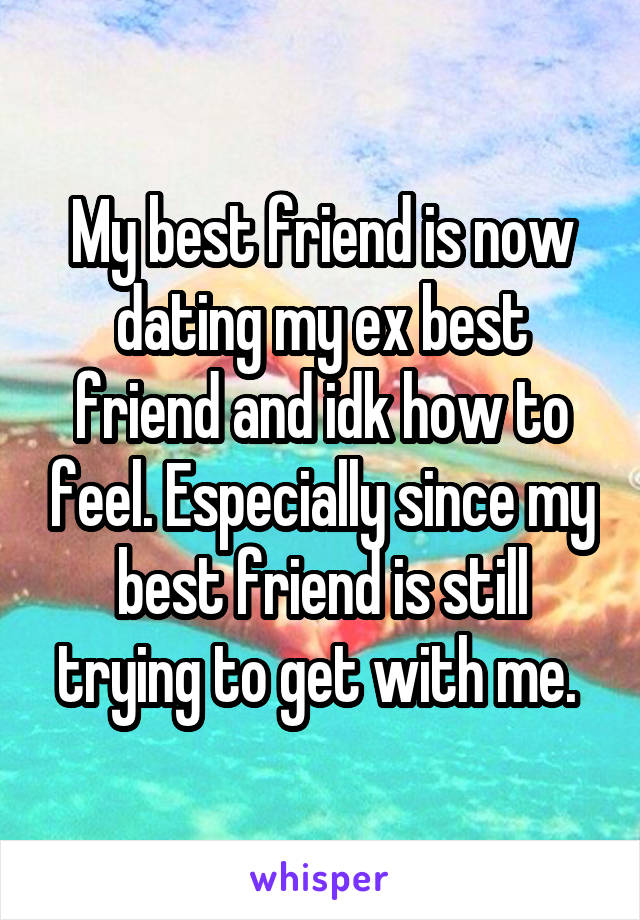 My best friend is now dating my ex best friend and idk how to feel. Especially since my best friend is still trying to get with me.