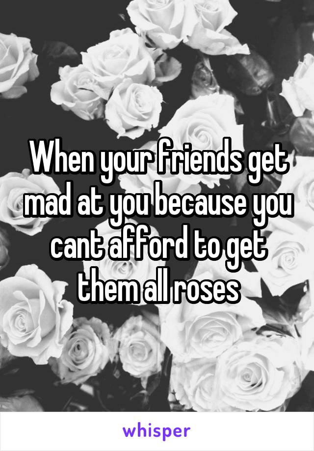 When your friends get mad at you because you cant afford to get them all roses