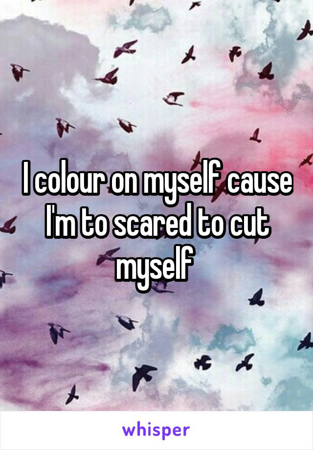 I colour on myself cause I'm to scared to cut myself