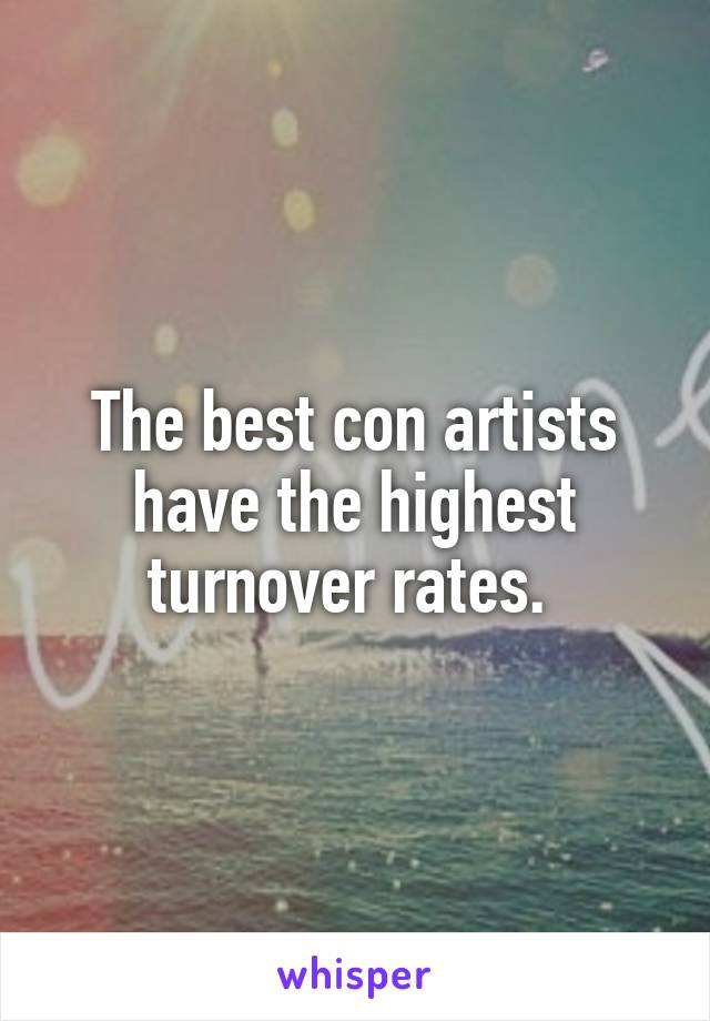 The best con artists have the highest turnover rates.