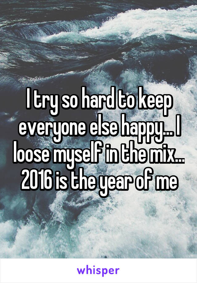 I try so hard to keep everyone else happy... I loose myself in the mix... 2016 is the year of me