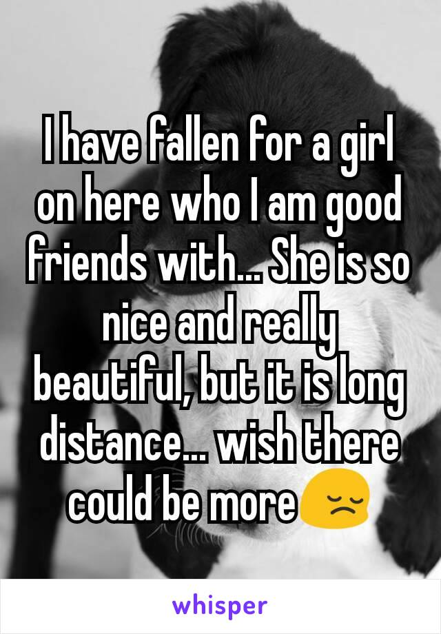 I have fallen for a girl on here who I am good friends with... She is so nice and really beautiful, but it is long distance... wish there could be more😔