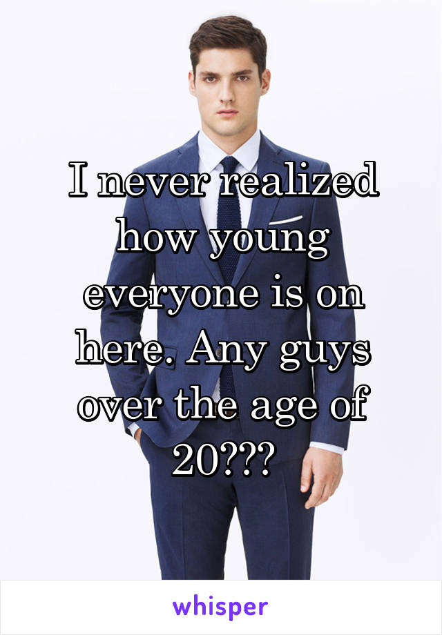 I never realized how young everyone is on here. Any guys over the age of 20???