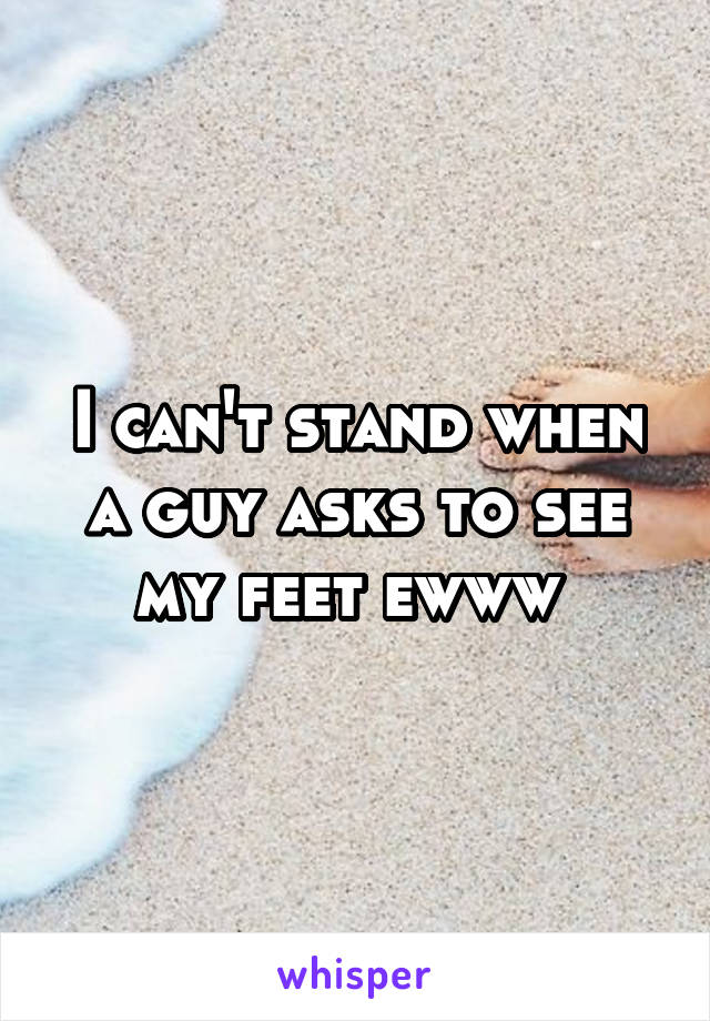 I can't stand when a guy asks to see my feet ewww