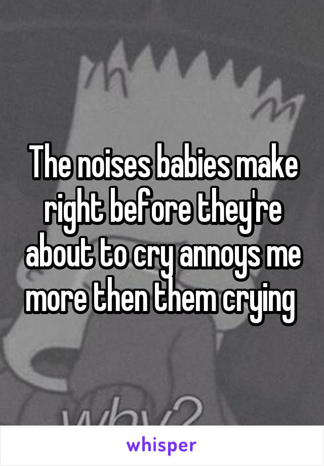 The noises babies make right before they're about to cry annoys me more then them crying