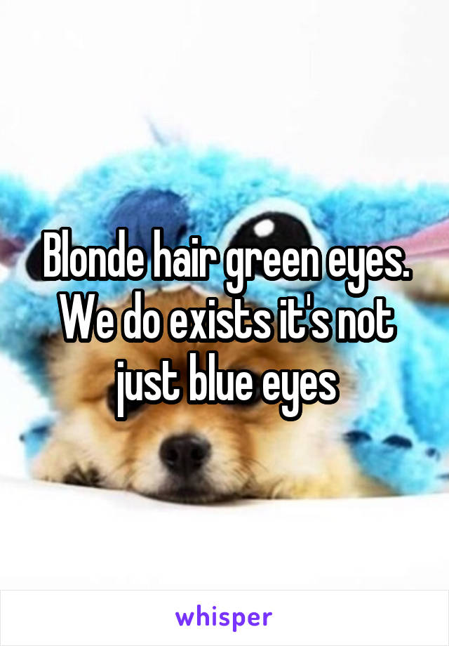 Blonde hair green eyes. We do exists it's not just blue eyes