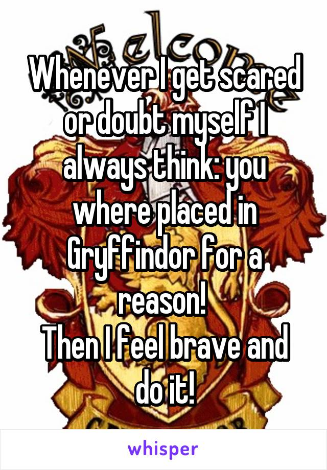 Whenever I get scared or doubt myself I always think: you where placed in Gryffindor for a reason!  Then I feel brave and do it!