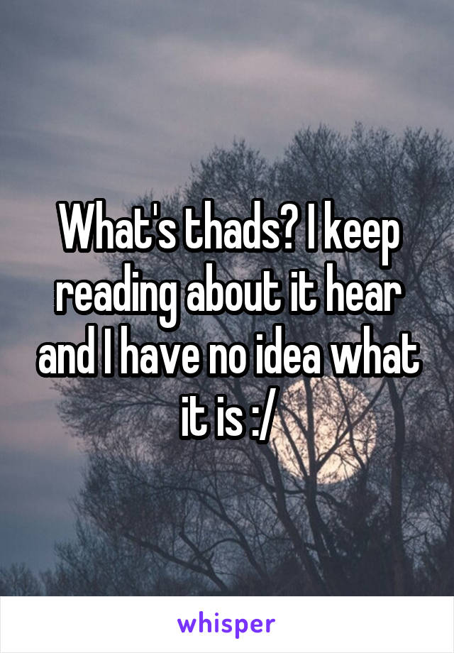 What's thads? I keep reading about it hear and I have no idea what it is :/