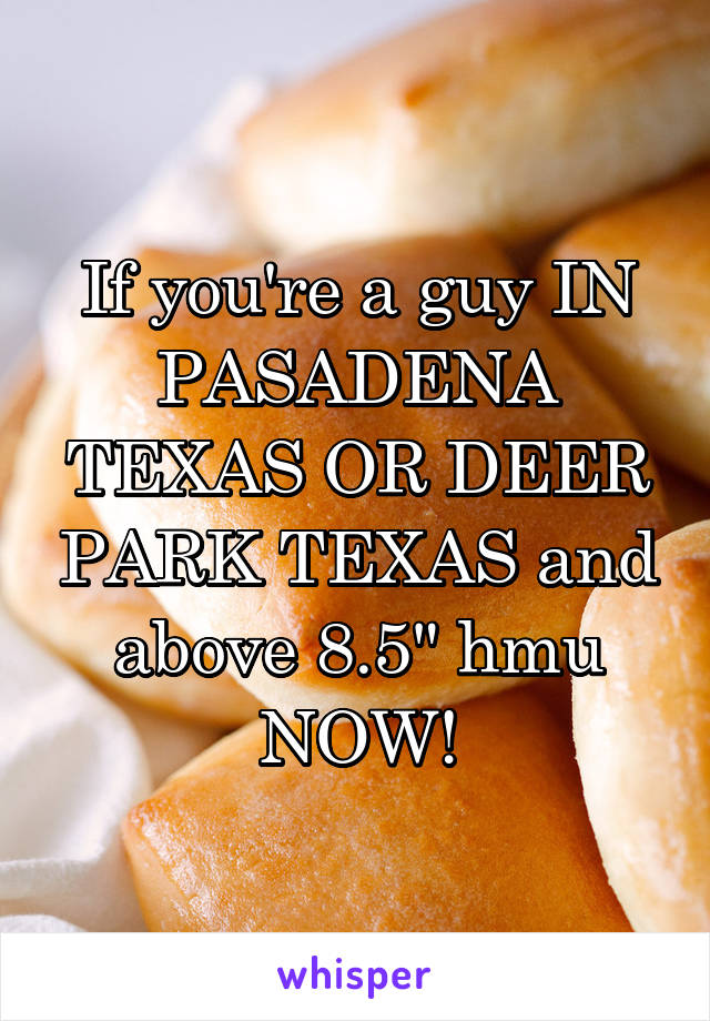 "If you're a guy IN PASADENA TEXAS OR DEER PARK TEXAS and above 8.5"" hmu NOW!"