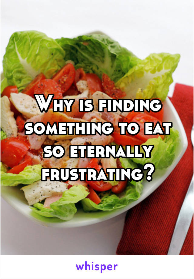 Why is finding something to eat so eternally frustrating?