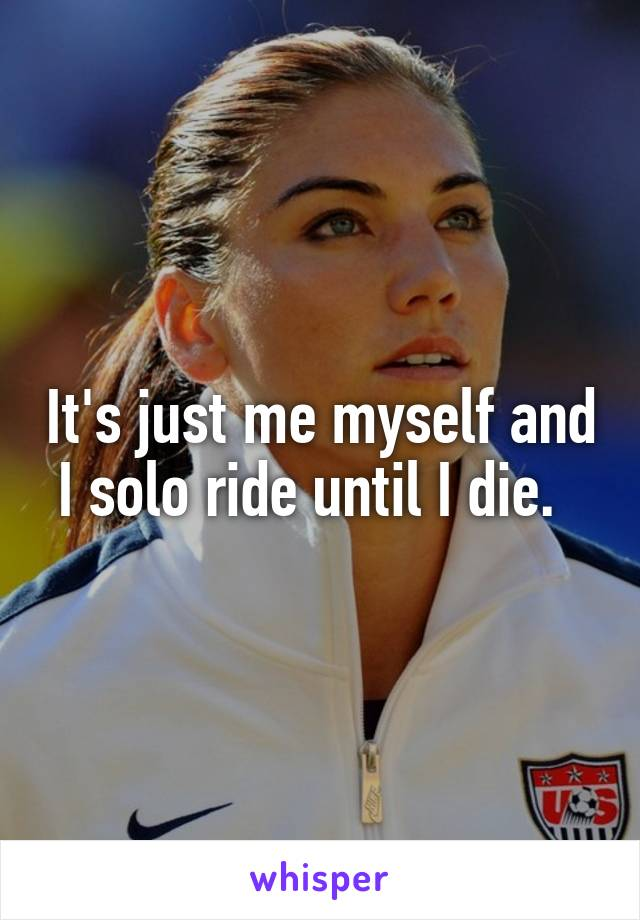 It's just me myself and I solo ride until I die.