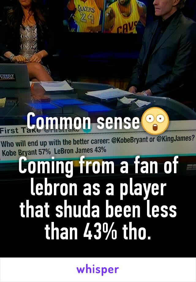 Common sense😲  Coming from a fan of lebron as a player that shuda been less than 43% tho.