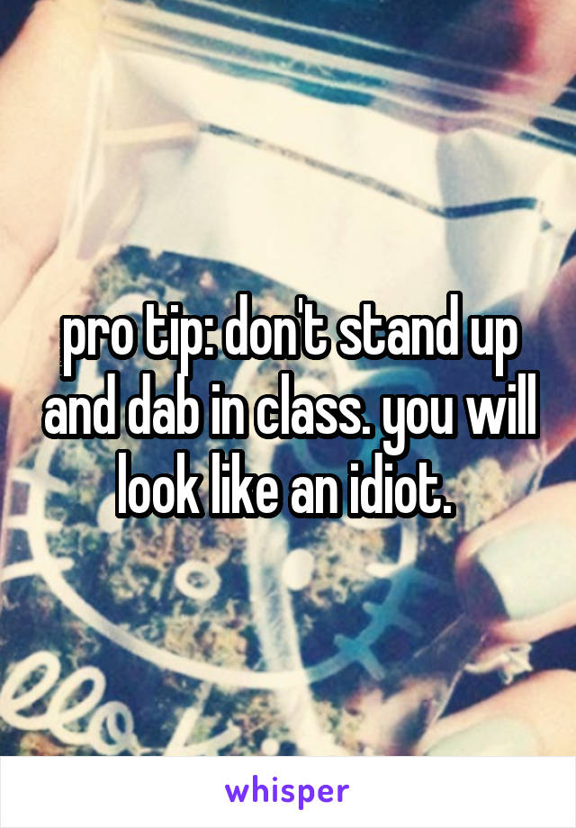 pro tip: don't stand up and dab in class. you will look like an idiot.