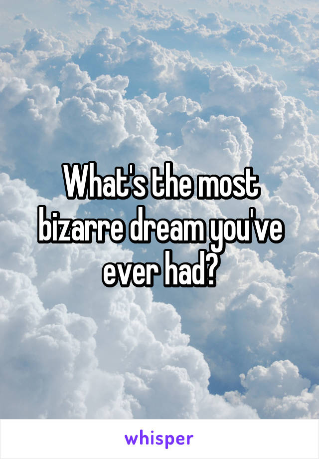 What's the most bizarre dream you've ever had?