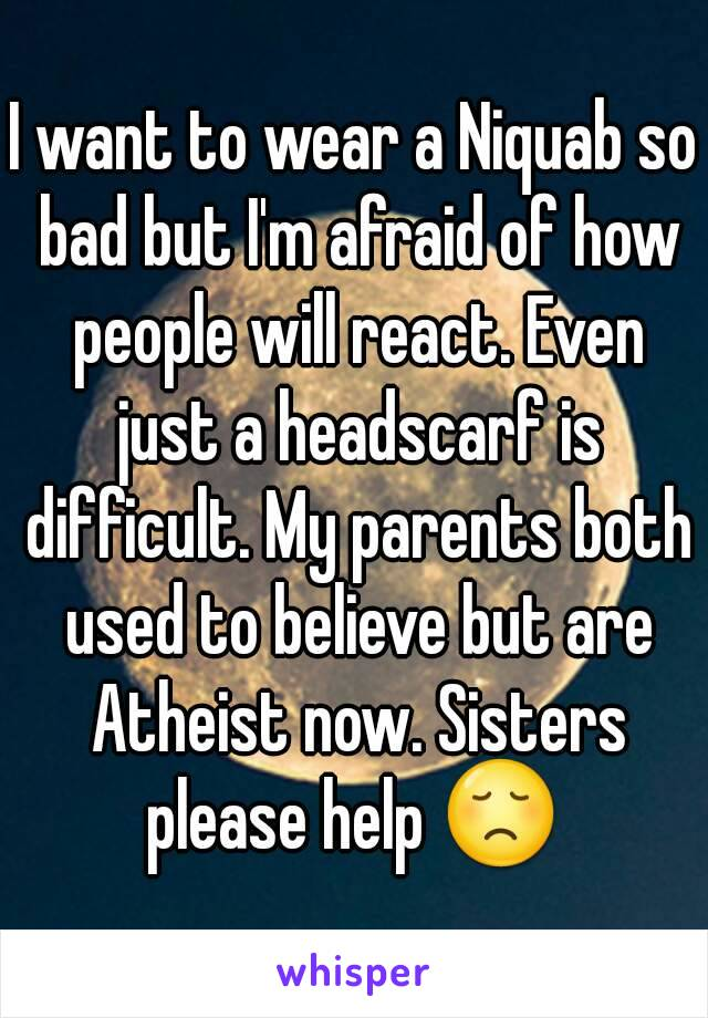 I want to wear a Niquab so bad but I'm afraid of how people will react. Even just a headscarf is difficult. My parents both used to believe but are Atheist now. Sisters please help 😞