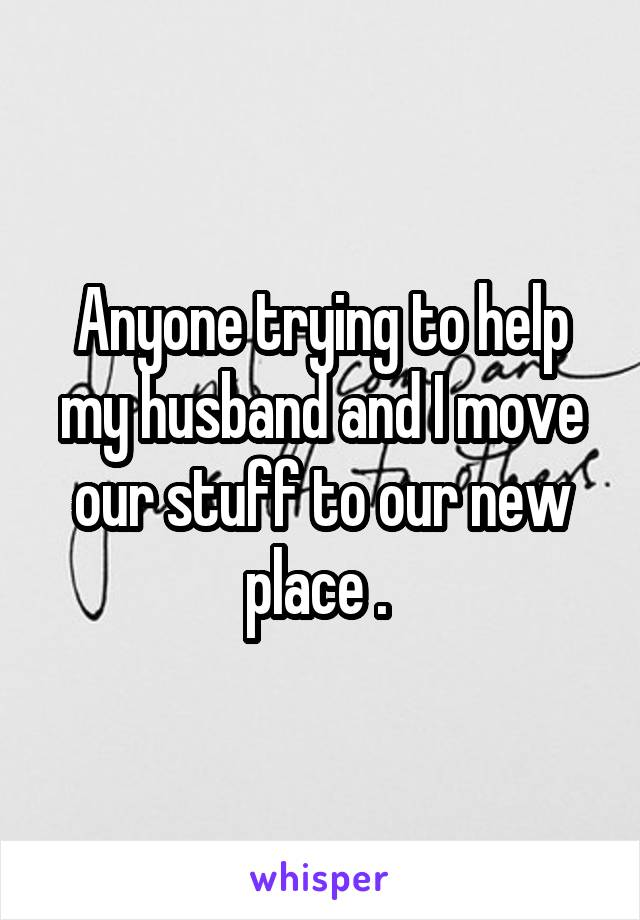 Anyone trying to help my husband and I move our stuff to our new place .