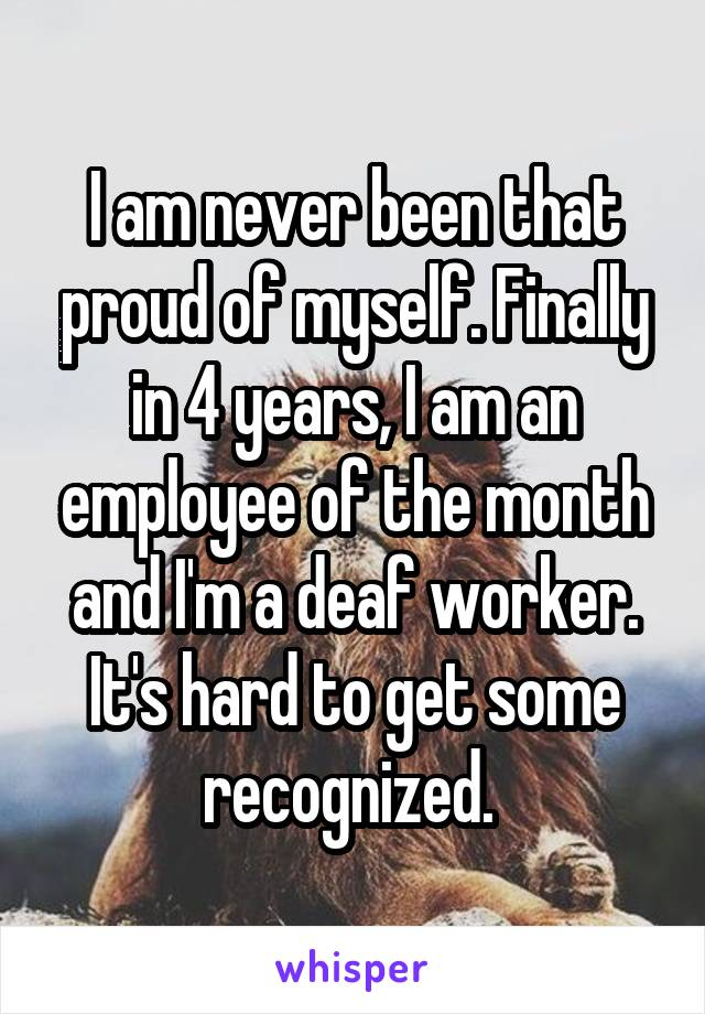 I am never been that proud of myself. Finally in 4 years, I am an employee of the month and I'm a deaf worker. It's hard to get some recognized.