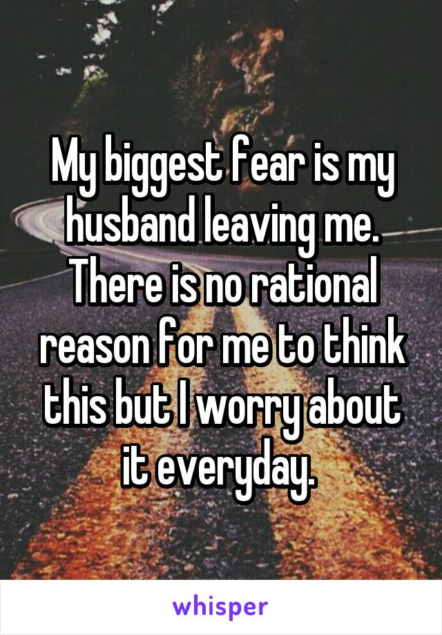 My biggest fear is my husband leaving me. There is no rational reason for me to think this but I worry about it everyday.