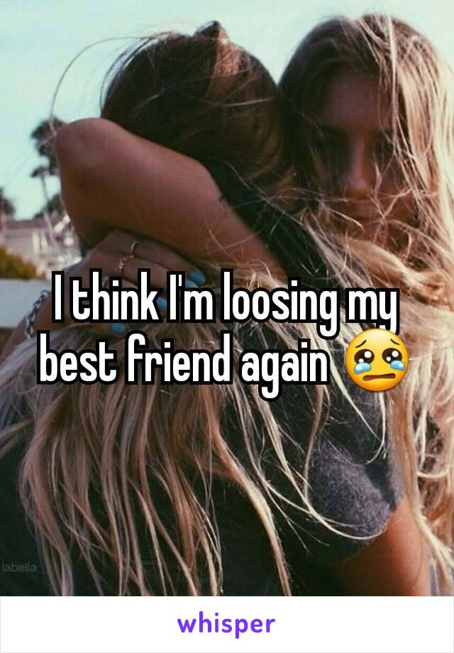 I think I'm loosing my best friend again 😢