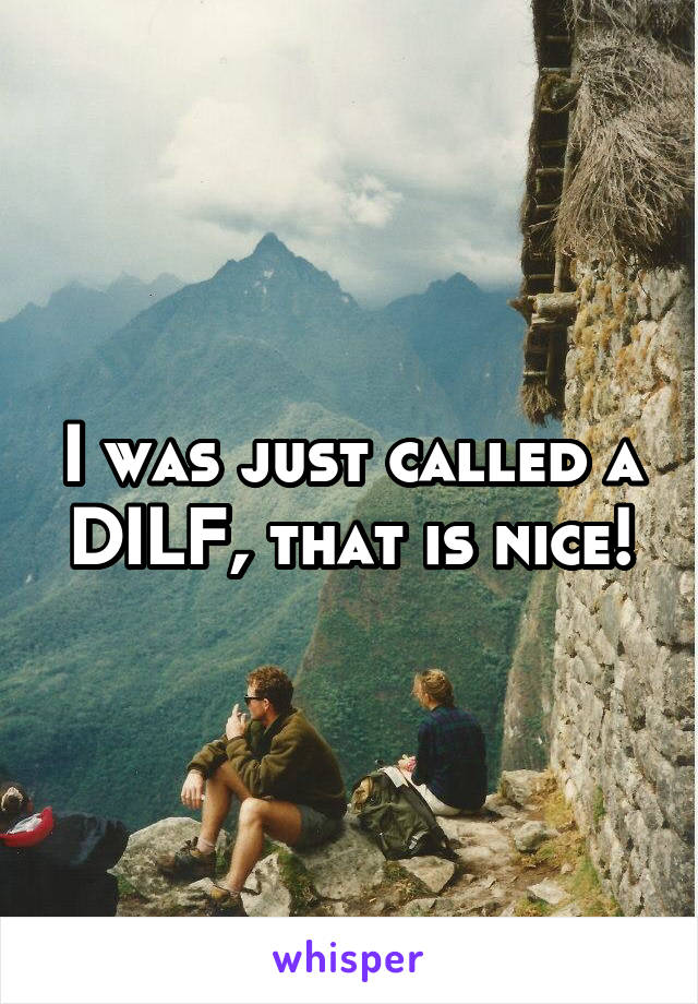 I was just called a DILF, that is nice!