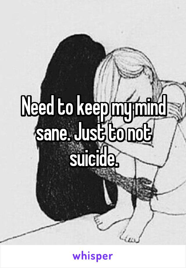 Need to keep my mind sane. Just to not suicide.