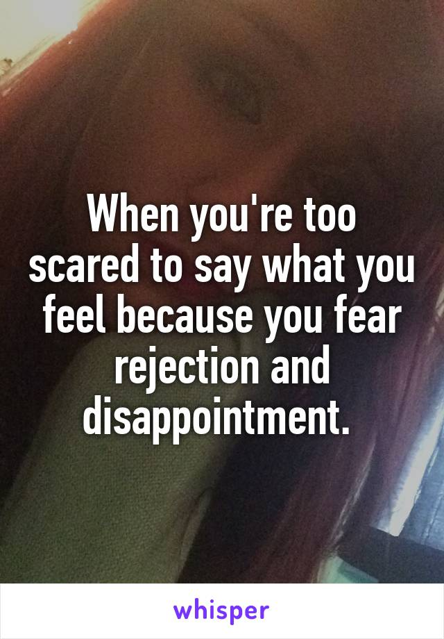 When you're too scared to say what you feel because you fear rejection and disappointment.