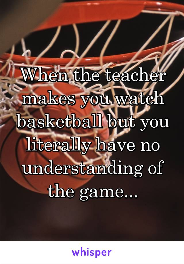 When the teacher makes you watch basketball but you literally have no understanding of the game...