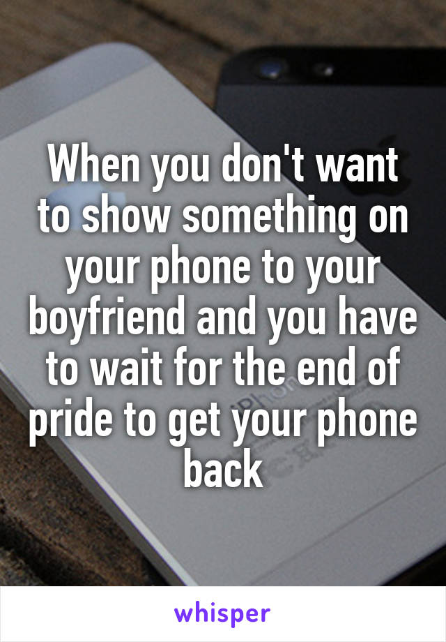 When you don't want to show something on your phone to your boyfriend and you have to wait for the end of pride to get your phone back