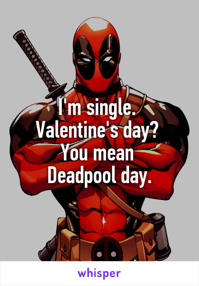 I'm single.  Valentine's day?  You mean  Deadpool day.