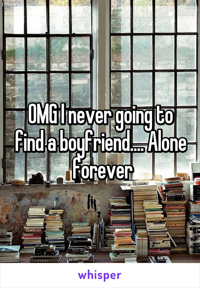 OMG I never going to find a boyfriend.... Alone  forever