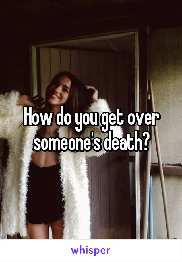 How do you get over someone's death?