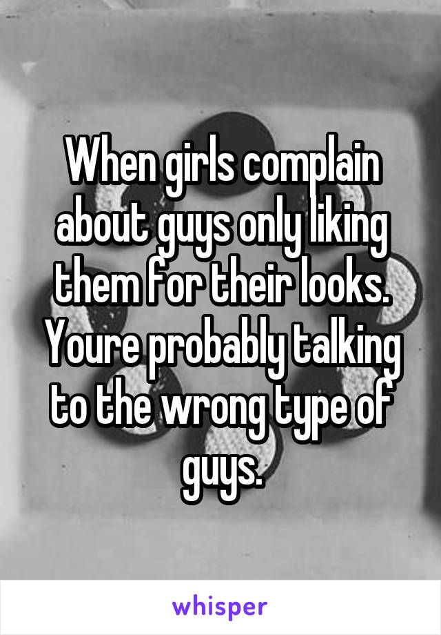 When girls complain about guys only liking them for their looks. Youre probably talking to the wrong type of guys.
