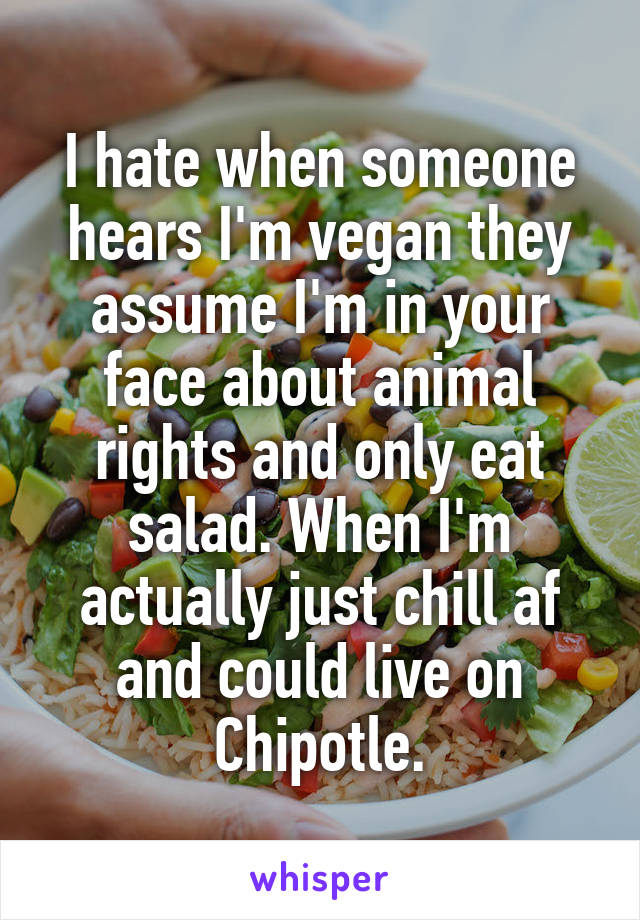 I hate when someone hears I'm vegan they assume I'm in your face about animal rights and only eat salad. When I'm actually just chill af and could live on Chipotle.