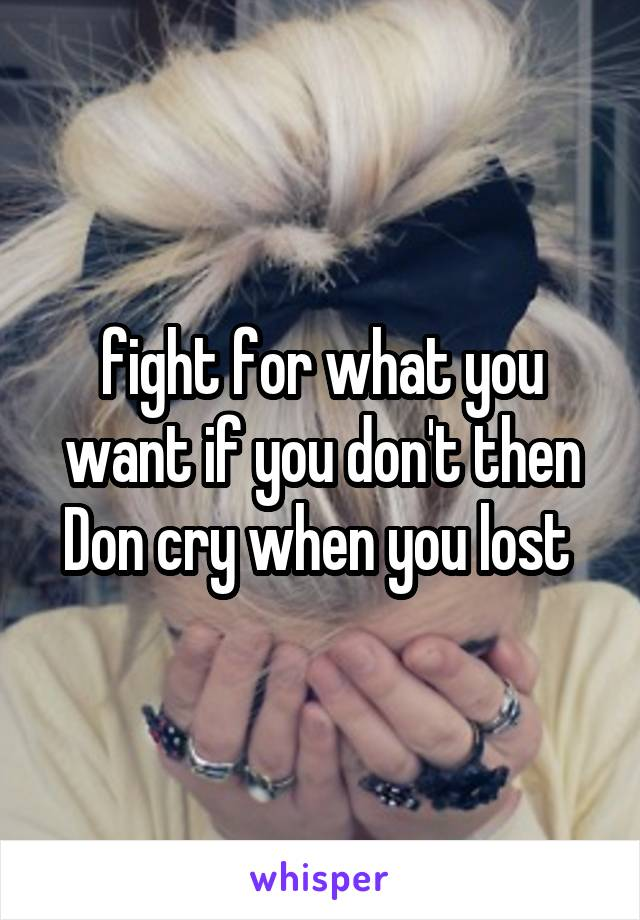 fight for what you want if you don't then Don cry when you lost