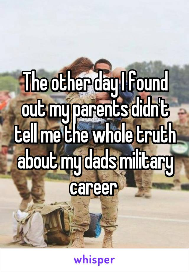 The other day I found out my parents didn't tell me the whole truth about my dads military career
