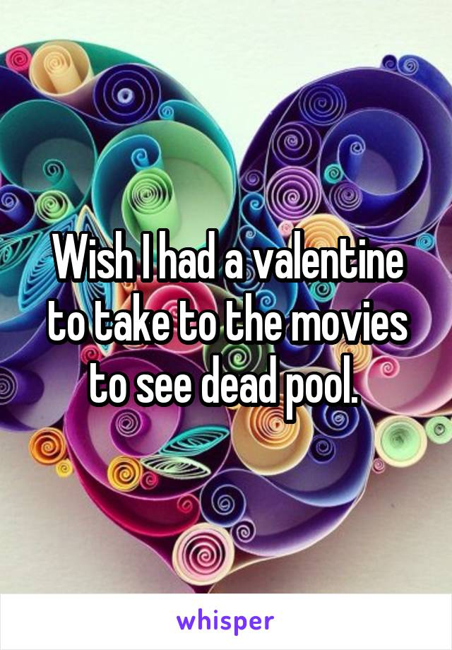 Wish I had a valentine to take to the movies to see dead pool.