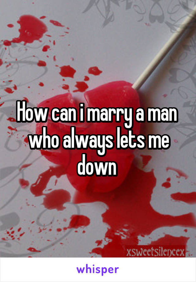 How can i marry a man  who always lets me down