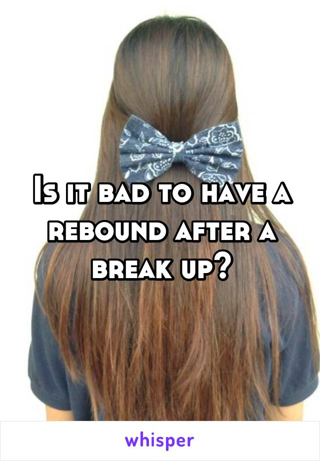 Is it bad to have a rebound after a break up?