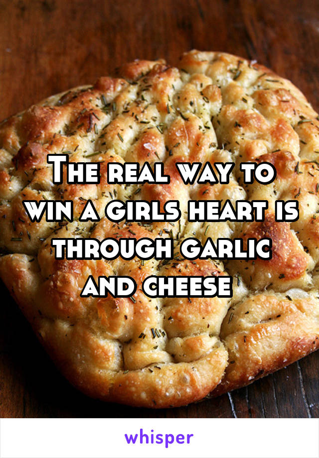 The real way to win a girls heart is through garlic and cheese