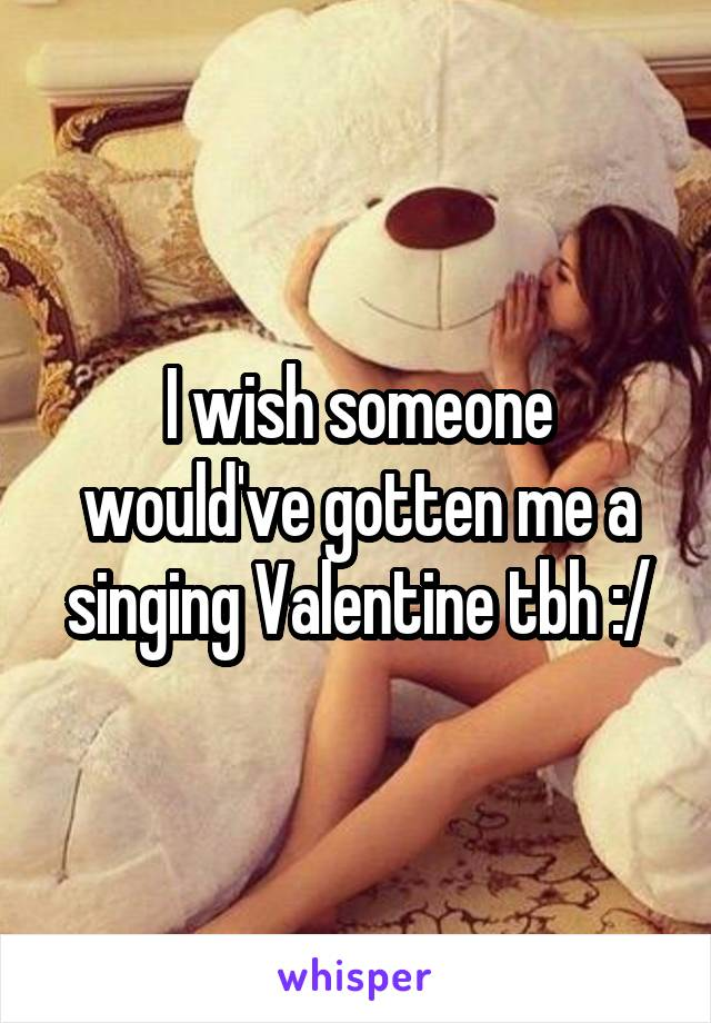 I wish someone would've gotten me a singing Valentine tbh :/