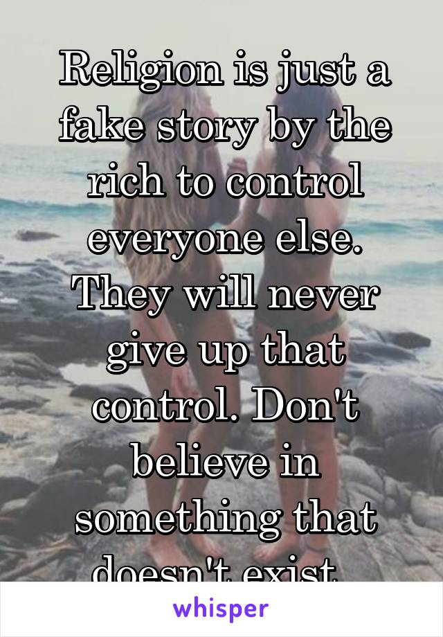 Religion is just a fake story by the rich to control everyone else. They will never give up that control. Don't believe in something that doesn't exist.