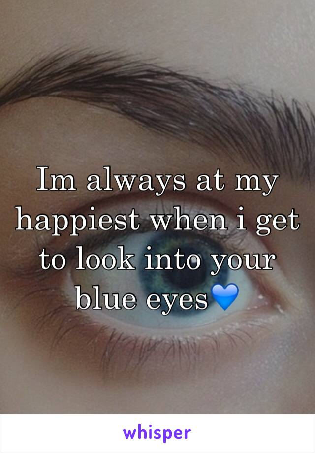 Im always at my happiest when i get to look into your blue eyes💙