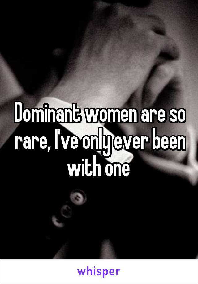 Dominant women are so rare, I've only ever been with one