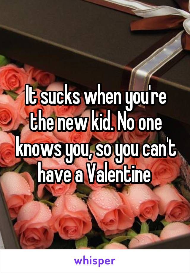 It sucks when you're the new kid. No one knows you, so you can't have a Valentine