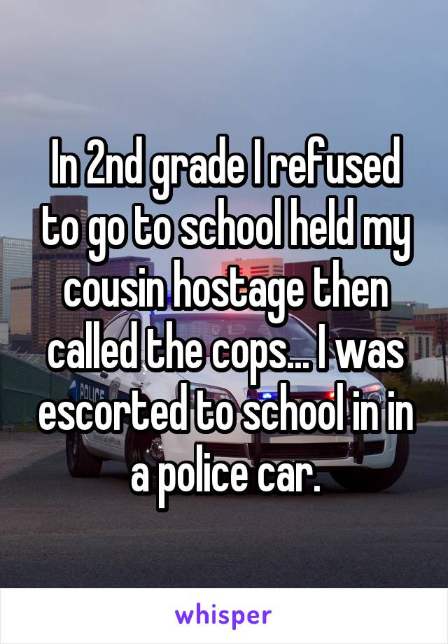 In 2nd grade I refused to go to school held my cousin hostage then called the cops... I was escorted to school in in a police car.