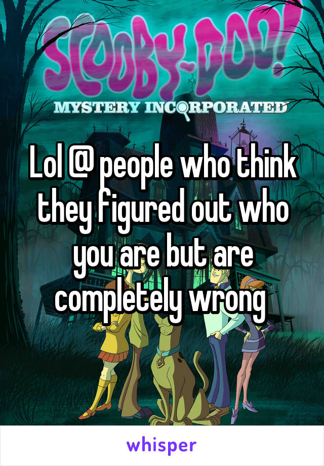 Lol @ people who think they figured out who you are but are completely wrong