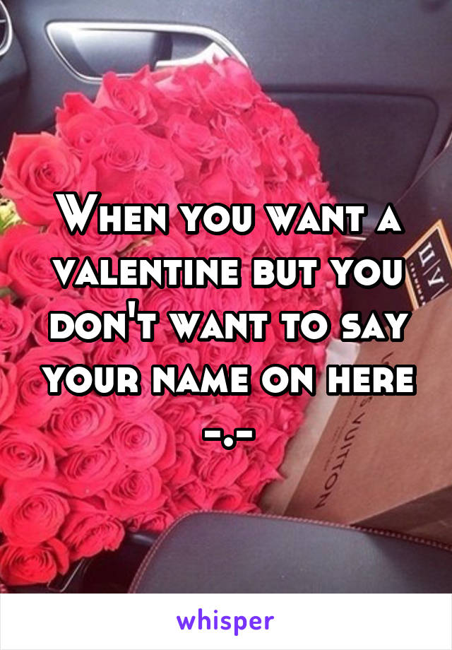 When you want a valentine but you don't want to say your name on here -.-
