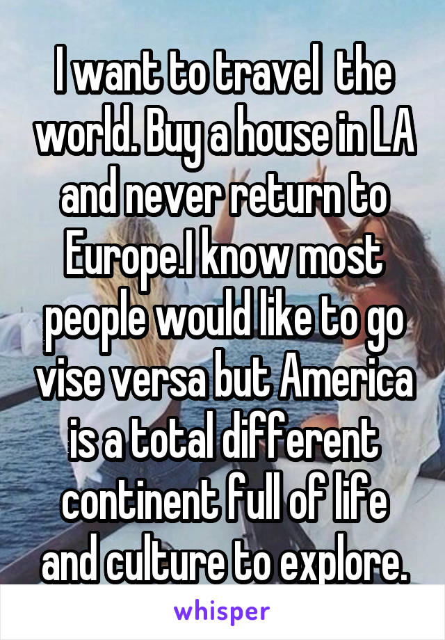 I want to travel  the world. Buy a house in LA and never return to Europe.I know most people would like to go vise versa but America is a total different continent full of life and culture to explore.