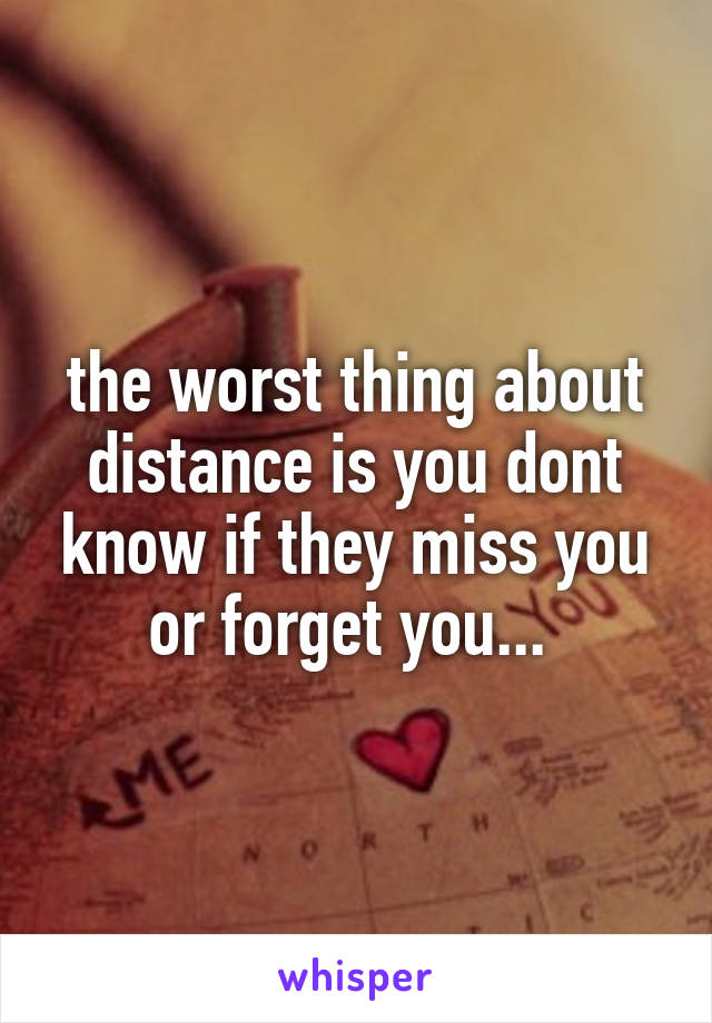 the worst thing about distance is you dont know if they miss you or forget you...